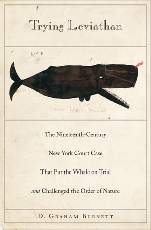 Trying Leviathan The Nineteenth-Century New York Court Case That Put the Whale on Trial and Challenged the Order of Nature