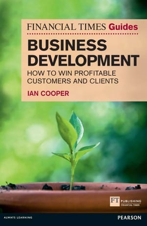 Financial Times Guide to Business Development How to Win Profitable Customers and Clients