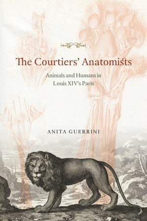 The Courtiers' Anatomists Animals and Humans in Louis XIV's Paris