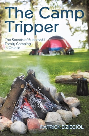 The Camp Tripper The Secrets of Successful Family Camping in Ontario