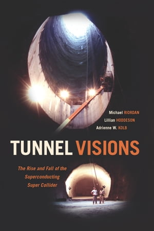 Tunnel Visions The Rise and Fall of the Superconducting Super Collider