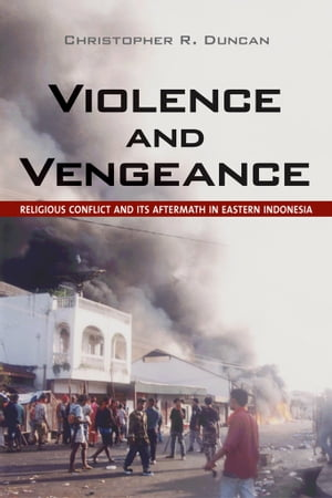 Violence and Vengeance Religious Conflict and Its Aftermath in Eastern Indonesia