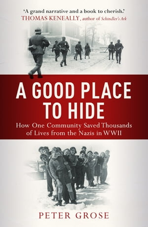 A Good Place to Hide How One Community Saved Thousands of Lives from the Nazis In WWII