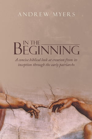 In the Beginning A concise biblical look at creation from its inception through the early patriarchs