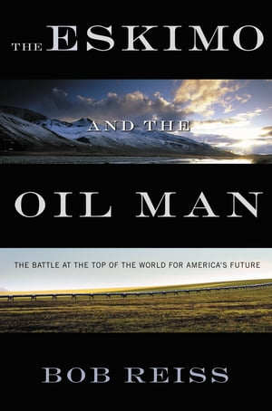 The Eskimo and The Oil Man The Battle at the Top of the World for America's Future