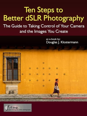 Ten Steps to Better dSLR Photography The Guide to Taking Control of Your Camera and the Images You Create