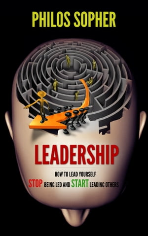 EADERSHIP: How to Lead Yourself - Stop Being Led and Start Leading Others