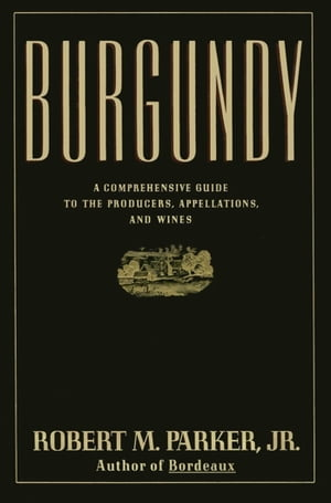 Burgundy A Comprehensive Guide to the Producers, Appelatio