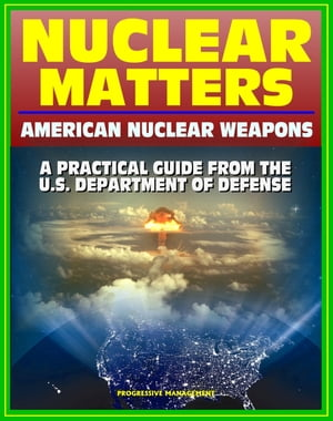 Nuclear Matters: A Practical Guide to American Nuclear Weapons,  History,  Testing,  Safety and Security,  Future Plans,  Delivery Systems,  Basic Physics a
