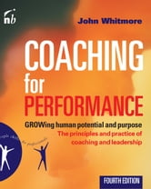 John Whitmore - Coaching for Performance: GROWing Human Potential and Purpose: The Principles and Practice of Coaching and Leadership: GROWing Human Potential and Purpose: The Principles and Practice of Coaching and Leadership