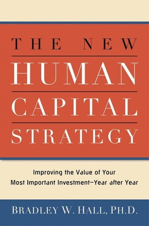 The New Human Capital Strategy: Improving the Value of Your Most Important Investment-Year After Year