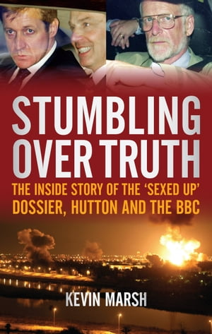 Stumbling Over Truth The Inside Story and the 'Sexed Up' Dossier,  Hutton and the BBC
