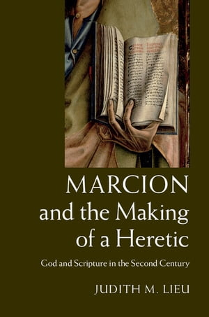 Marcion and the Making of a Heretic God and Scripture in the Second Century