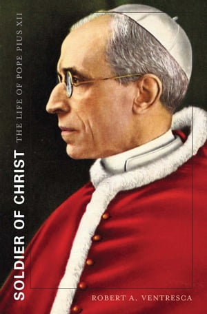 Soldier of Christ The Life of Pope Pius XII