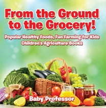 From the Ground to the Grocery! Popular Healthy Foods, Fun Farming for Kids - Children's Agriculture Books
