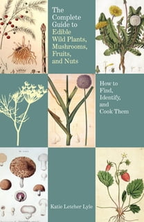 The Complete Guide to Edible Wild Plants, Mushrooms, Fruits, and Nuts, 2nd