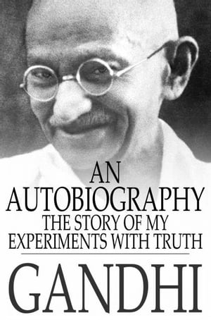 An Autobiography: The Story of My Experiments With Truth The Story of My Experiments With Truth