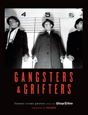 Gangsters & Grifters Classic Crime Photos from the Chicago Tribune