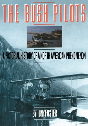 The Bush Pilots A Pictorial History of a North American Phenomena