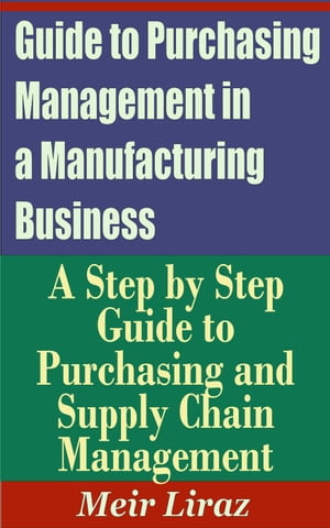 Guide to Purchasing Management in a Manufacturing Business: A Step by Step Guide to Purchasing and Supply Chain Management Small Business Management