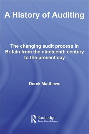 A History of Auditing The Changing Audit Process in Britain from the Nineteenth Century to the Present Day