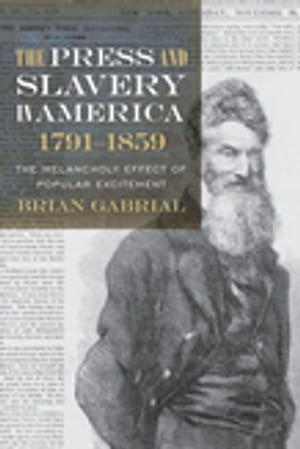 The Press and Slavery in America,  1791-1859 The Melancholy Effect of Popular Excitement