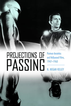 Projections of Passing Postwar Anxieties and Hollywood Films,  1947-1960