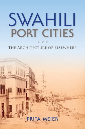 Swahili Port Cities The Architecture of Elsewhere