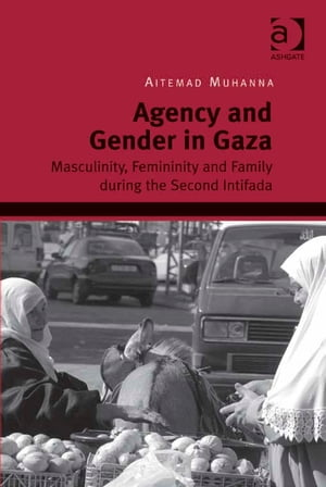 Agency and Gender in Gaza Masculinity,  Femininity and Family during the Second Intifada