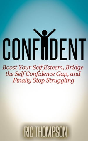 Confident: Boost Your Self Esteem,  Bridge the Self Confidence Gap,  and Finally Stop Struggling