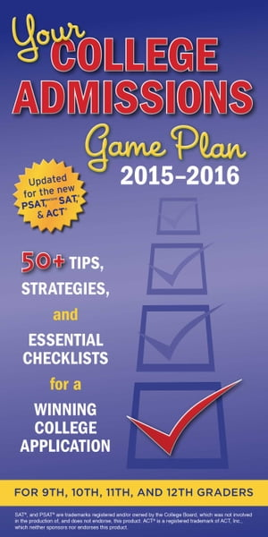 Your College Admissions Game Plan 2015-2016 50+ tips,  strategies,  and essential checklists for a winning college application for 9th,  10th,  11th,  and