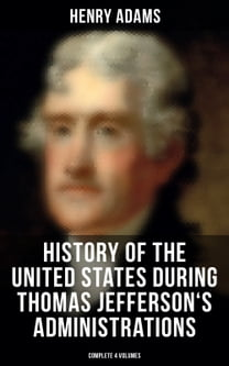 History of the United States During Thomas Jefferson's Administrations (Complete 4 Volumes)