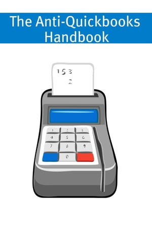 The Anti-Quickbooks Handbook A Small Business Guide to Alternative Accounting Software