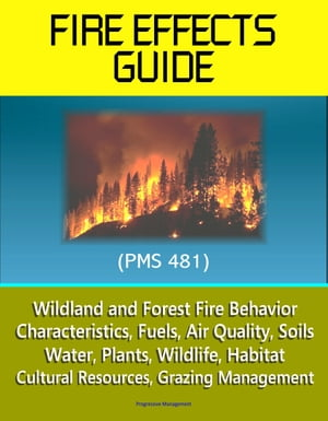 Fire Effects Guide (PMS 481) - Wildland and Forest Fire Behavior,  Characteristics,  Fuels,  Air Quality,  Soils,  Water,  Plants,  Wildlife,  Habitat,  Cultur