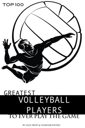 Greatest Volleyball Players to Ever Play the Game: Top 100