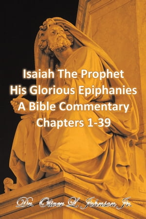 Isaiah The Prophet His Glorious Epiphanies A Bible Commentary Chapters 1-39