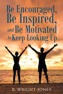 Be Encouraged, Be Inspired, and Be Motivated to Keep Looking Up