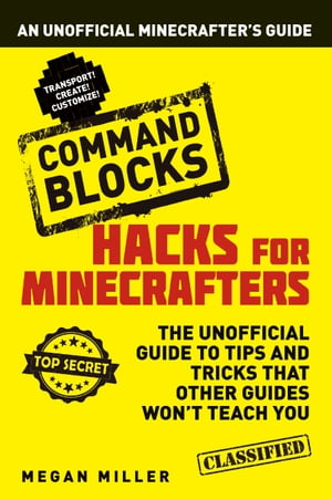 Hacks for Minecrafters: Command Blocks An Unofficial Minecrafters Guide
