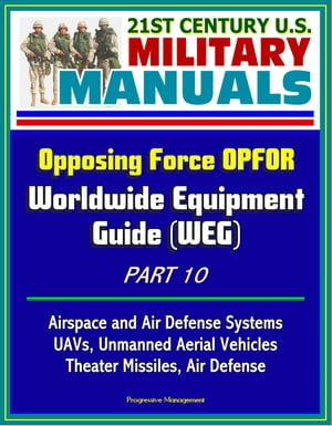 21st Century U.S. Military Manuals: Opposing Force OPFOR Worldwide Equipment Guide (WEG) Part 10 - Airspace and Air Defense Systems,  UAVs,  Unmanned Ae