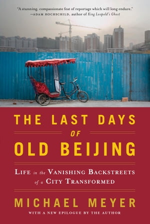 The Last Days of Old Beijing: Life in the Vanishing Backstreets of a City Transformed Life in the Vanishing Backstreets of a City Transformed