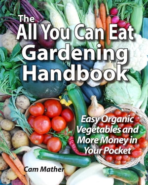 The All You Can Eat Gardening Handbook (In Colour) Easy Organic Vegetables and More Money in Your Pocket