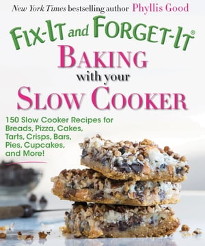 Fix-It and Forget-It Baking with Your Slow Cooker 150 Slow Cooker Recipes for Breads,  Pizza,  Cakes,  Tarts,  Crisps,  Bars,  Pies,  Cupcakes,  and More!