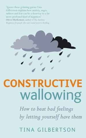 Constructive Wallowing How to Beat Bad Feelings by Letting Yourself Have Them