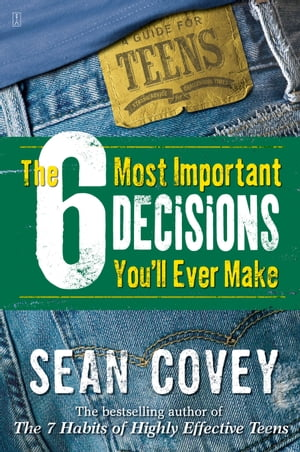 The 6 Most Important Decisions You'll Ever Make A Teen Guide to Using The 7 Habits