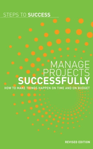Manage projects successfully How to make things happen on time and on budget