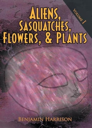 Aliens,  Sasquatches,  Flowers,  & Plants Volume I
