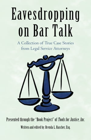Eavesdropping on Bar Talk A Collection of True Case Stories from Legal Service Attorneys