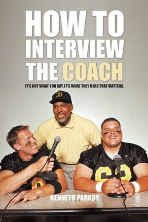 How to Interview the Coach It?s Not What You Say,  It?s What They Hear That Matters