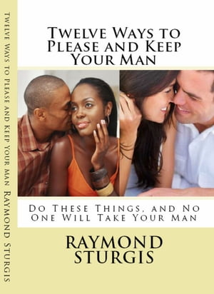 Twelve Ways to Please and Keep Your Man Do These Things,  and No One Will Take Your Man