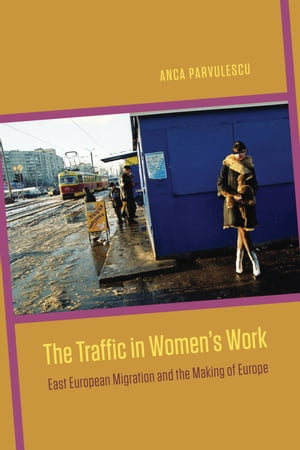 The Traffic in Women's Work East European Migration and the Making of Europe